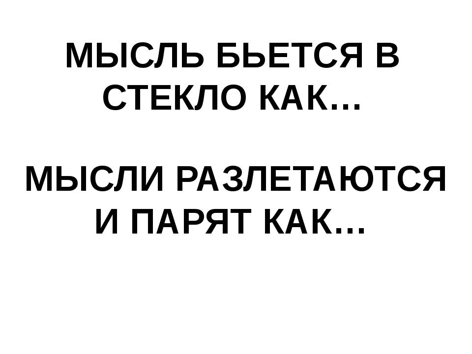 МЫСЛЬ БЬЕТСЯ В СТЕКЛО КАК… МЫСЛИ РАЗЛЕТАЮТСЯ И ПАРЯТ КАК…
