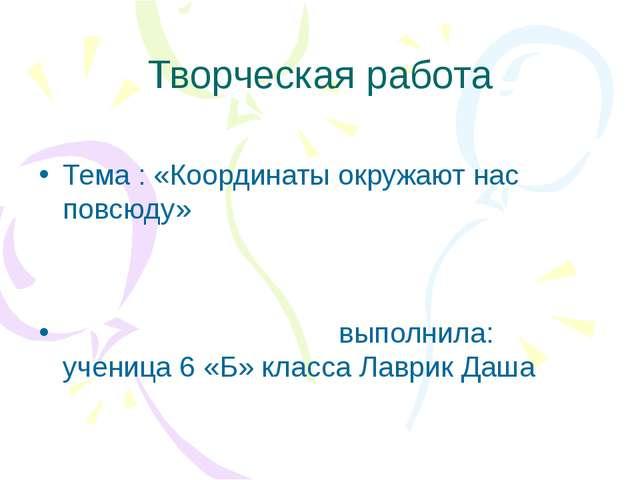 Творческая работа Тема : «Координаты окружают нас повсюду» выполнила: ученица...