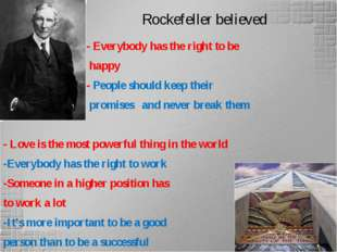 Rockefeller believed - Everybody has the right to be happy - People should ke