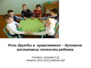 Роль дружбы в нравственно – духовном воспитании личности ребенка. Учитель: Ал