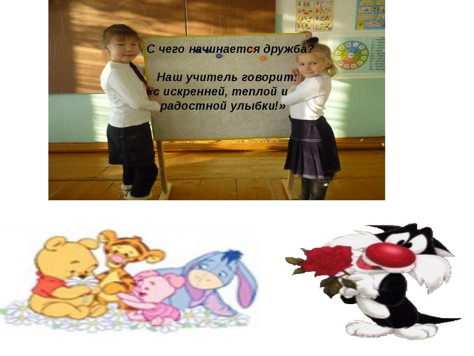 С чего начинается дружба? Наш учитель говорит: «с искренней, теплой и радостн...