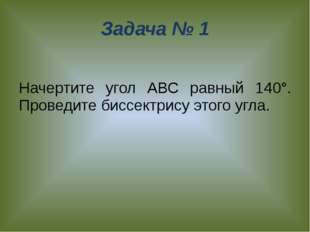 Задача № 1 Начертите угол АВС равный 140°. Проведите биссектрису этого угла.