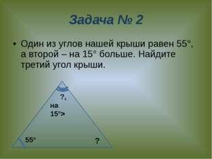 Задача № 2 Один из углов нашей крыши равен 55°, а второй – на 15° больше. Най