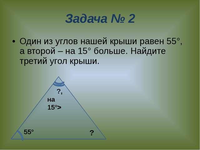 Задача № 2 Один из углов нашей крыши равен 55°, а второй – на 15° больше. Най...