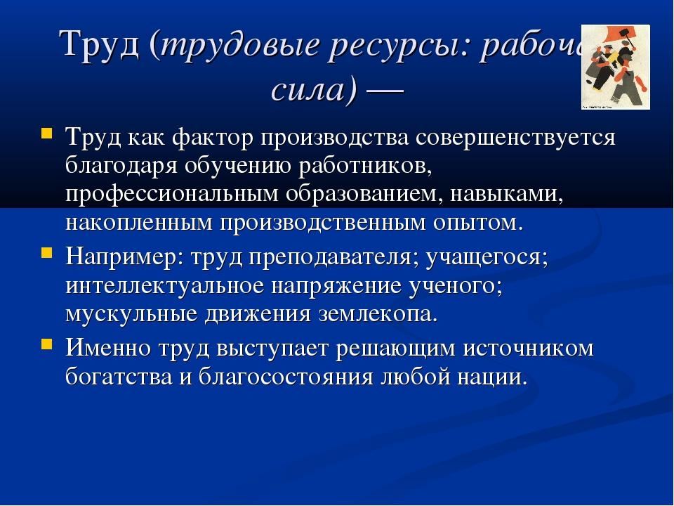 Труд (трудовые ресурсы: рабочая сила) — Труд как фактор производства совершен...