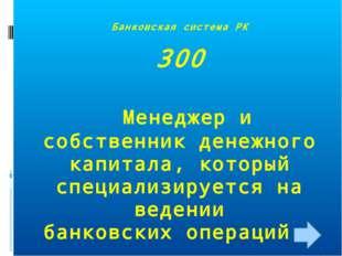 Банковская система РК 300 Менеджер и собственник денежного капитала, который