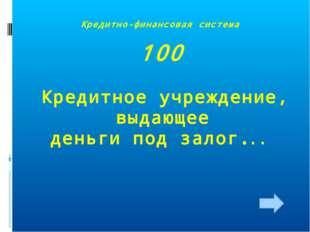 Кредитно-финансовая система 100 Кредитное учреждение, выдающее деньги под зал
