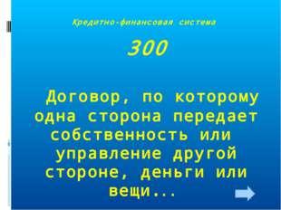 Кредитно-финансовая система 300 Договор, по которому одна сторона передает со