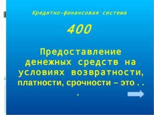 Кредитно-финансовая система 400 Предоставление денежных средств на условиях в