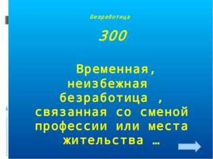 Безработица 300 Временная, неизбежная безработица , связанная со сменой профе