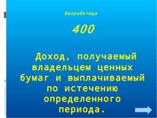 Безработица 400 Доход, получаемый владельцем ценных бумаг и выплачиваемый по