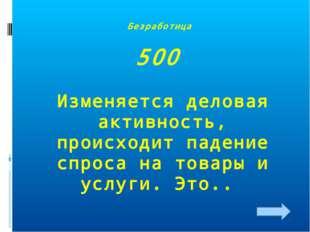 Безработица 500 Изменяется деловая активность, происходит падение спроса на т