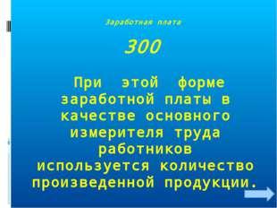 Заработная плата 300 При этой форме заработной платы в качестве основного изм