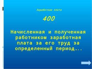 Заработная плата 400 Начисленная и полученная работником заработная плата за