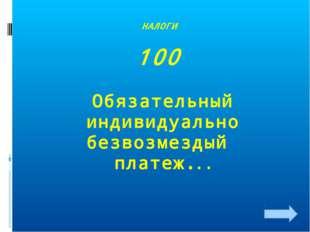 НАЛОГИ 100 Обязательный индивидуально безвозмездый платеж.. .