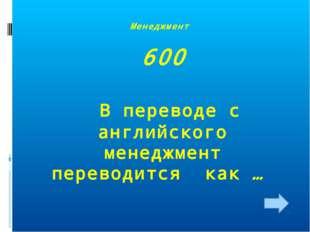 Менеджмент 600 В переводе с английского менеджмент переводится как …