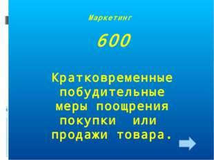 Маркетинг 600 Кратковременные побудительные меры поощрения покупки или продаж