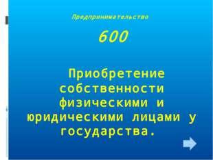 Предпринимательство 600 Приобретение собственности физическими и юридическими