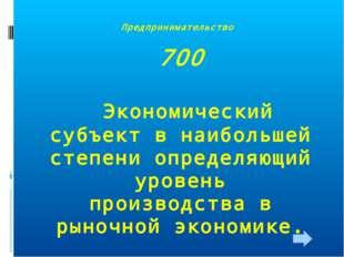 Предпринимательство 700 Экономический субъект в наибольшей степени определяющ