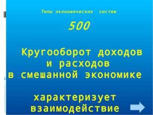 Типы экономических систем 500 Кругооборот доходов и расходов в смешанной экон