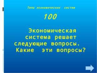 Типы экономических систем 100 Экономическая система решает следующие вопросы.