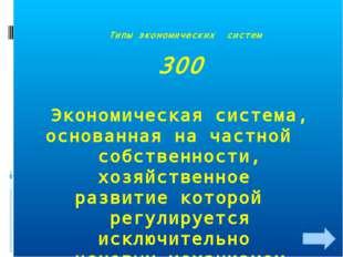 Типы экономических систем 300 Экономическая система, основанная на частной с