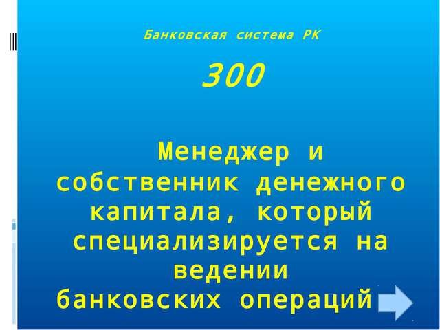 Банковская система РК 300 Менеджер и собственник денежного капитала, который...