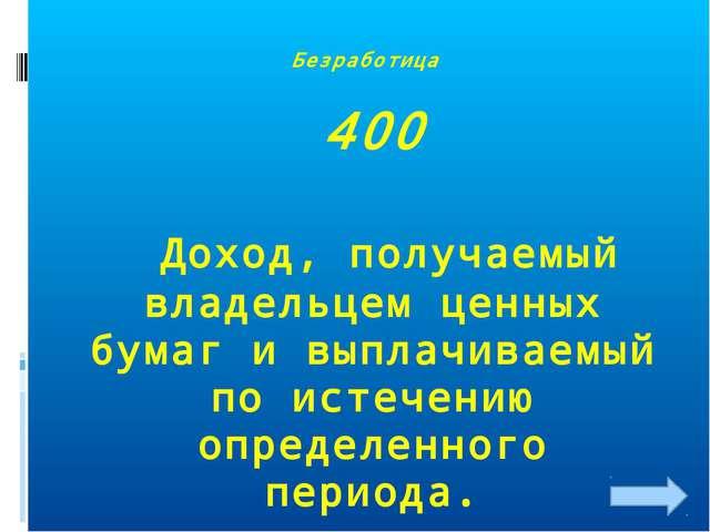 Безработица 400 Доход, получаемый владельцем ценных бумаг и выплачиваемый по...