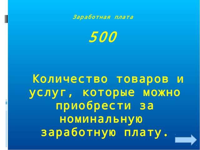 Заработная плата 500 Количество товаров и услуг, которые можно приобрести за...