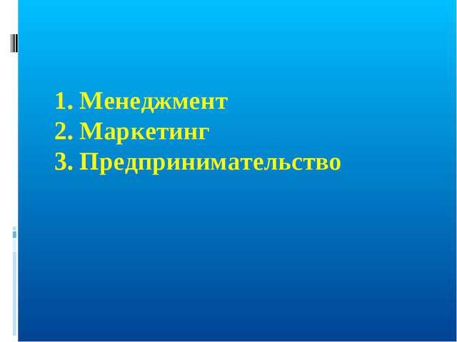 1. Менеджмент 2. Маркетинг 3. Предпринимательство