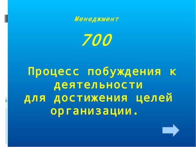 Менеджмент 700 Процесс побуждения к деятельности для достижения целей организ...