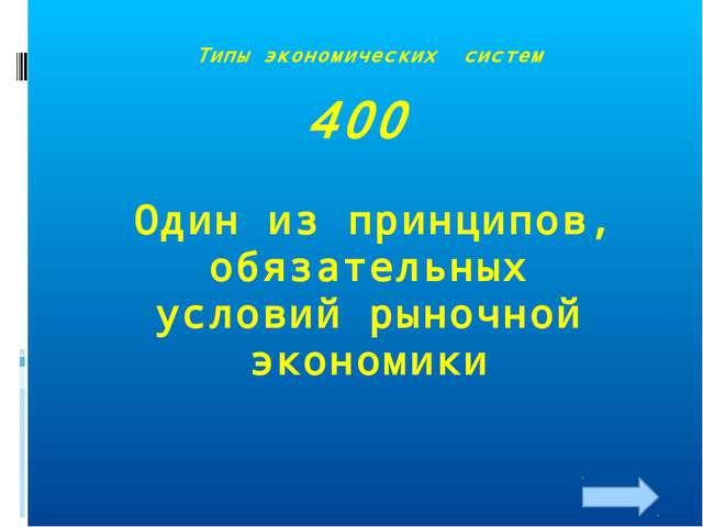 Типы экономических систем 400 Один из принципов, обязательных условий рыночно...