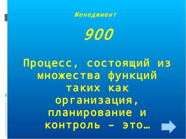Менеджмент 900 Процесс, состоящий из множества функций таких как организация,...