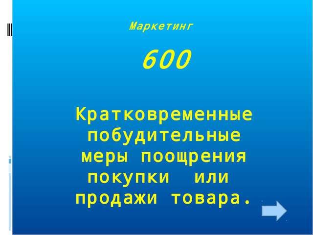 Маркетинг 600 Кратковременные побудительные меры поощрения покупки или продаж...