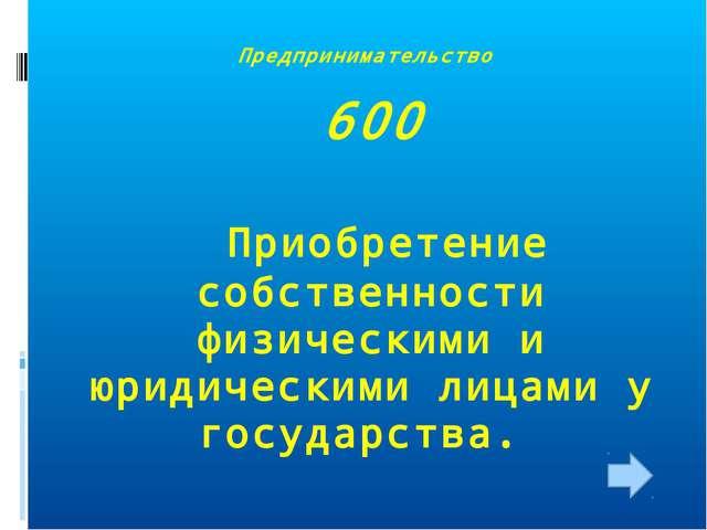 Предпринимательство 600 Приобретение собственности физическими и юридическими...