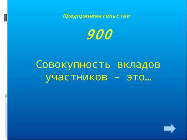 Предпринимательство 900 Совокупность вкладов участников – это…