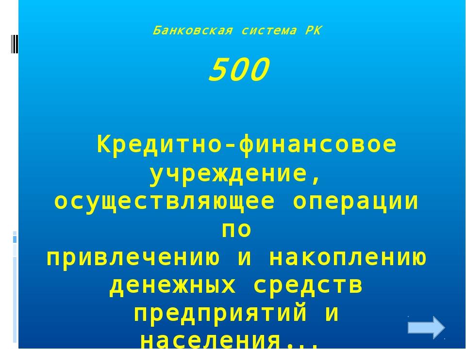 Банковская система РК 500 Кредитно-финансовое учреждение, осуществляющее опер...