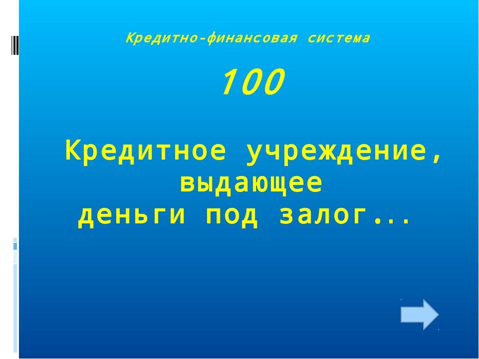 Кредитно-финансовая система 100 Кредитное учреждение, выдающее деньги под зал...