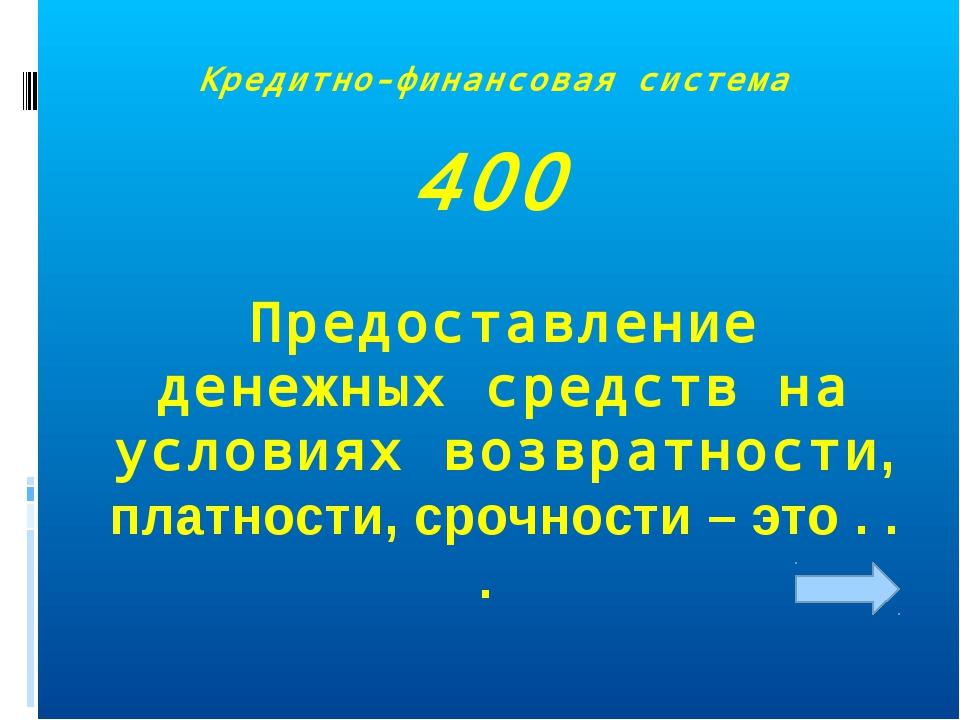 Кредитно-финансовая система 400 Предоставление денежных средств на условиях в...