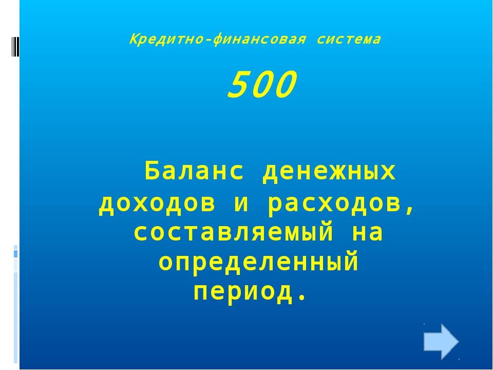 Кредитно-финансовая система 500 Баланс денежных доходов и расходов, составляе...