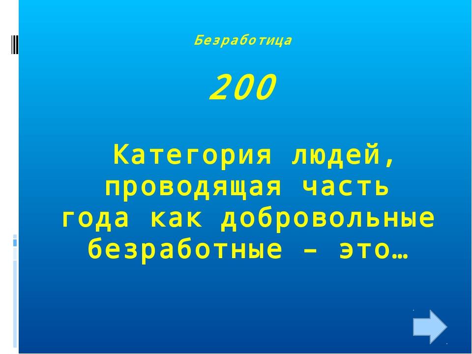Безработица 200 Категория людей, проводящая часть года как добровольные безра...
