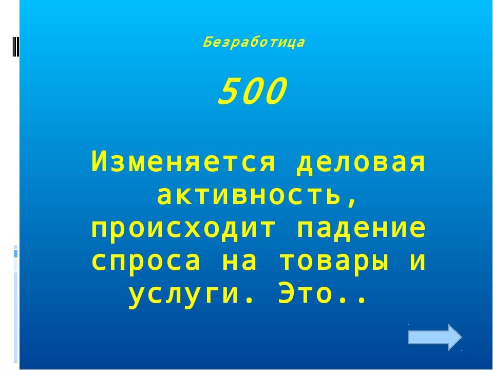 Безработица 500 Изменяется деловая активность, происходит падение спроса на т...