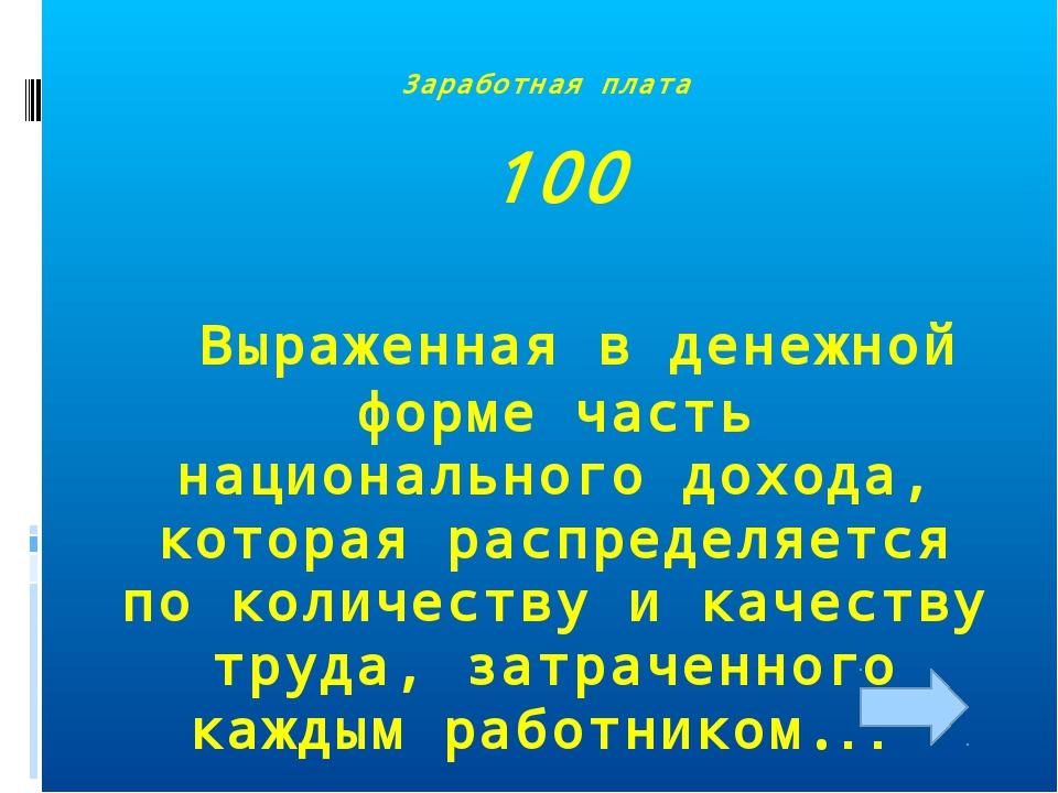 Заработная плата 100 Выраженная в денежной форме часть национального дохода,...
