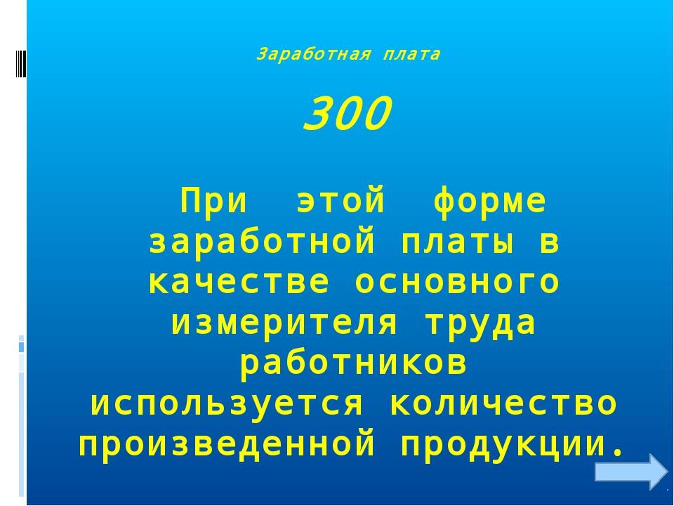 Заработная плата 300 При этой форме заработной платы в качестве основного изм...