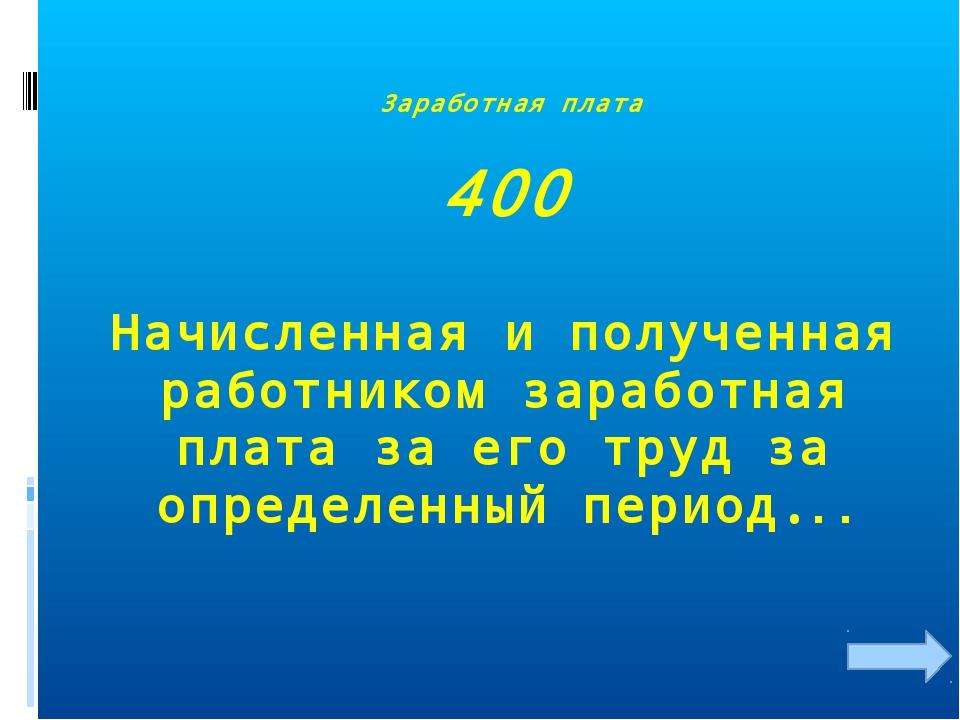 Заработная плата 400 Начисленная и полученная работником заработная плата за...