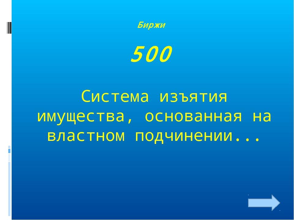 Биржи 500 Система изъятия имущества, основанная на властном подчинении...