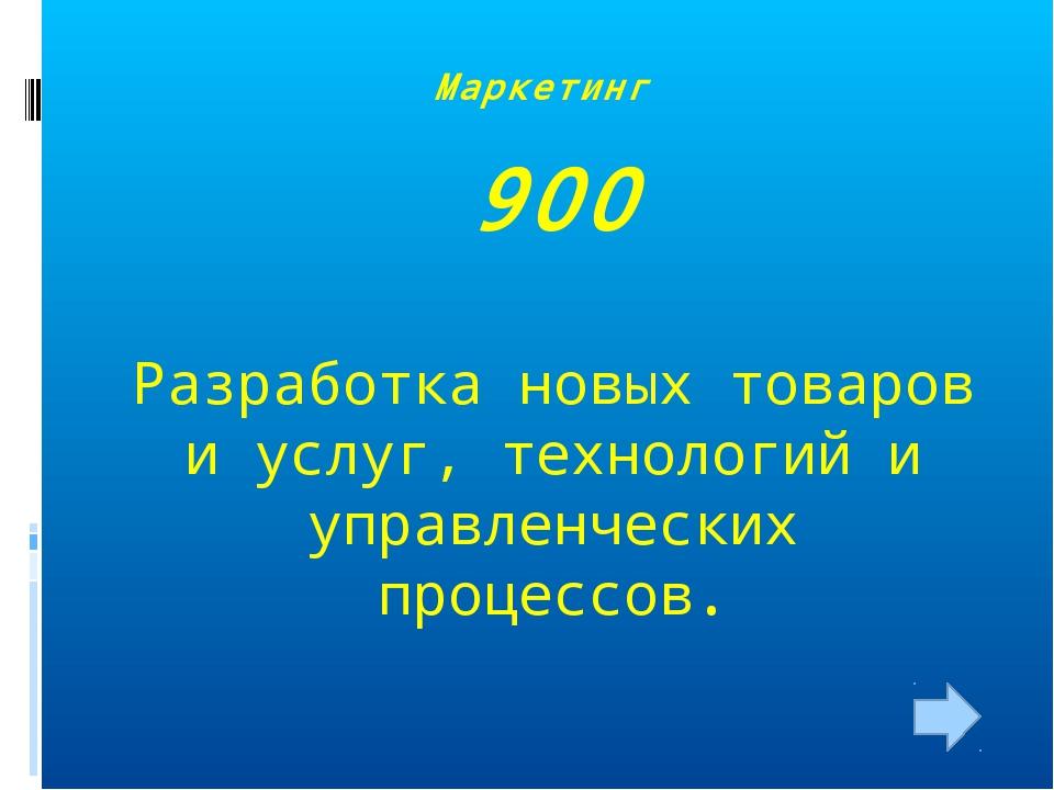 Маркетинг 900 Разработка новых товаров и услуг, технологий и управленческих п...