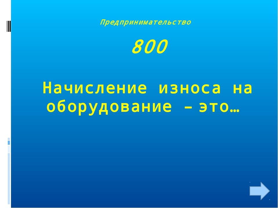 Предпринимательство 800 Начисление износа на оборудование – это…