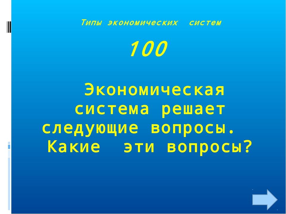 Типы экономических систем 100 Экономическая система решает следующие вопросы....