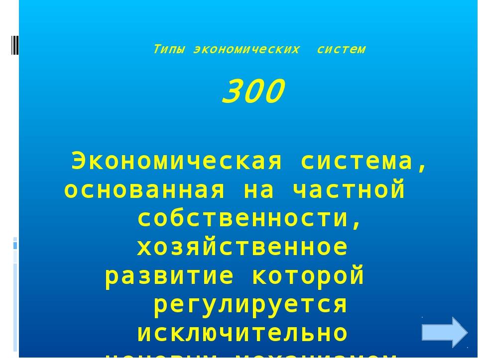 Типы экономических систем 300 Экономическая система, основанная на частной с...